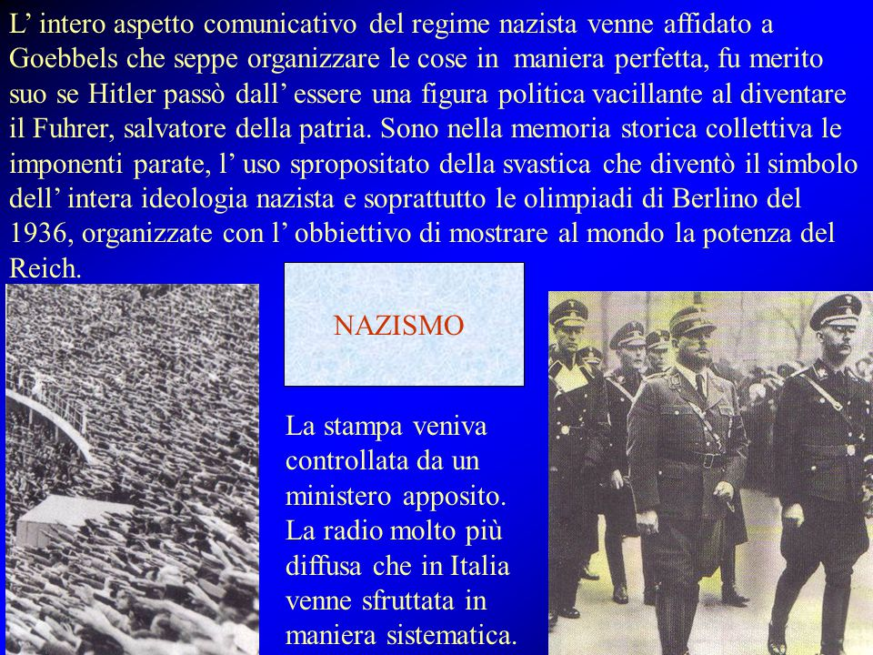L' intero aspetto comunicativo del regime nazista venne affidato a Goebbels che seppe organizzare le cose in maniera perfetta, fu merito suo se Hitler passò dall' essere una figura politica vacillante al diventare il Fuhrer, salvatore della patria. Sono nella memoria storica collettiva le imponenti parate, l' uso spropositato della svastica che diventò il simbolo dell' intera ideologia nazista e soprattutto le olimpiadi di Berlino del 1936, organizzate con l' obbiettivo di mostrare al mondo la potenza del Reich.
