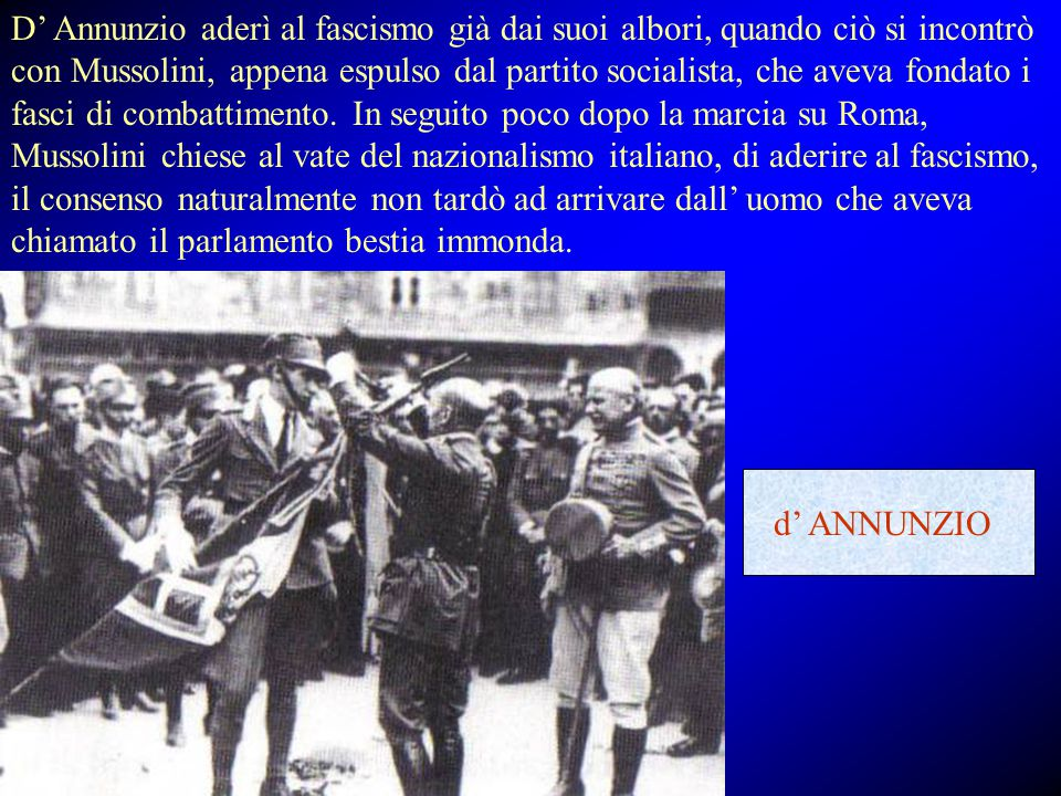 D' Annunzio aderì al fascismo già dai suoi albori, quando ciò si incontrò con Mussolini, appena espulso dal partito socialista, che aveva fondato i fasci di combattimento. In seguito poco dopo la marcia su Roma, Mussolini chiese al vate del nazionalismo italiano, di aderire al fascismo, il consenso naturalmente non tardò ad arrivare dall' uomo che aveva chiamato il parlamento bestia immonda.