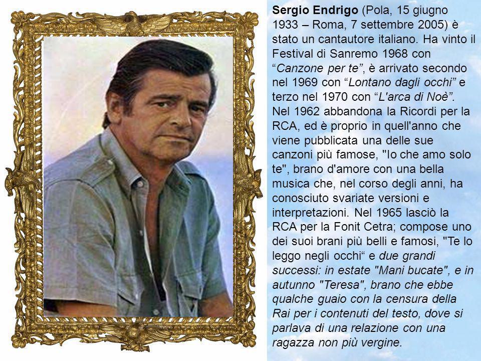 Sergio Endrigo (Pola, 15 giugno 1933 – Roma, 7 settembre 2005) è stato un cantautore italiano.