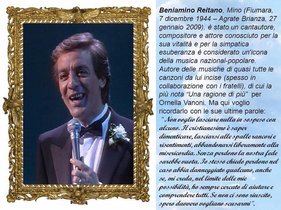 Beniamino Reitano, Mino (Fiumara, 7 dicembre 1944 – Agrate Brianza, 27 gennaio 2009), è stato un cantautore, compositore e attore conosciuto per la sua vitalità e per la simpatica esuberanza è considerato un icona della musica nazional-popolare. Autore delle musiche di quasi tutte le canzoni da lui incise (spesso in collaborazione con i fratelli), di cui la più nota Una ragione di più per Ornella Vanoni. Ma qui voglio ricordarlo con le sue ultime parole: