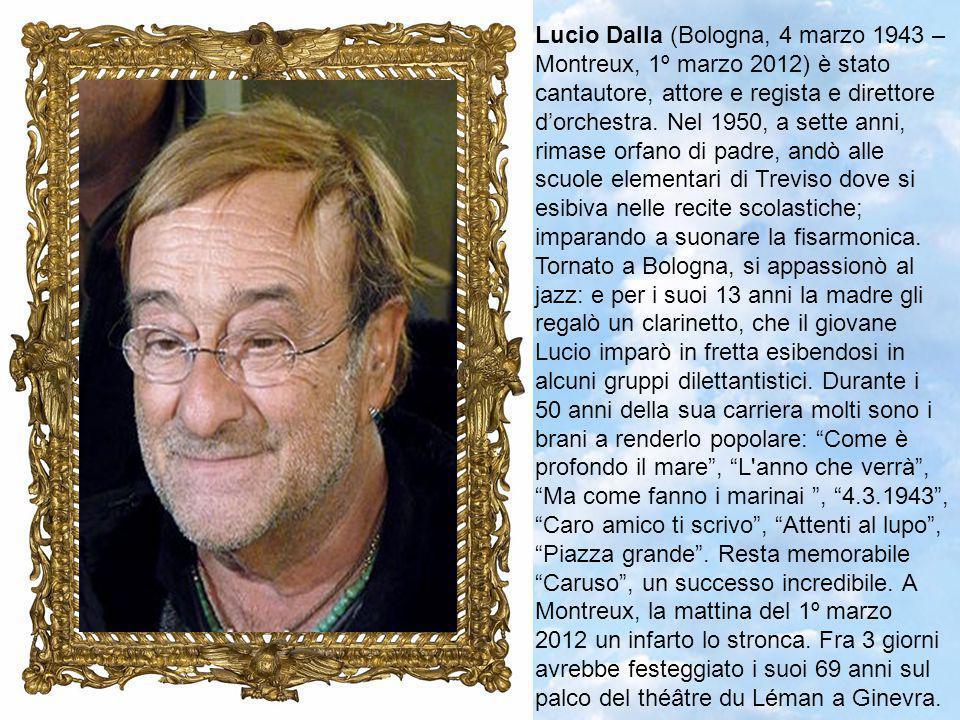Lucio Dalla (Bologna, 4 marzo 1943 – Montreux, 1º marzo 2012) è stato cantautore, attore e regista e direttore d'orchestra.