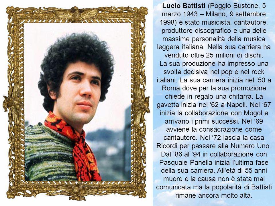 Lucio Battisti (Poggio Bustone, 5 marzo 1943 – Milano, 9 settembre 1998) è stato musicista, cantautore, produttore discografico e una delle massime personalità della musica leggera italiana. Nella sua carriera ha venduto oltre 25 milioni di dischi.