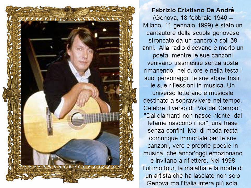 Fabrizio Cristiano De André (Genova, 18 febbraio 1940 – Milano, 11 gennaio 1999) è stato un cantautore della scuola genovese stroncato da un cancro a soli 58 anni.