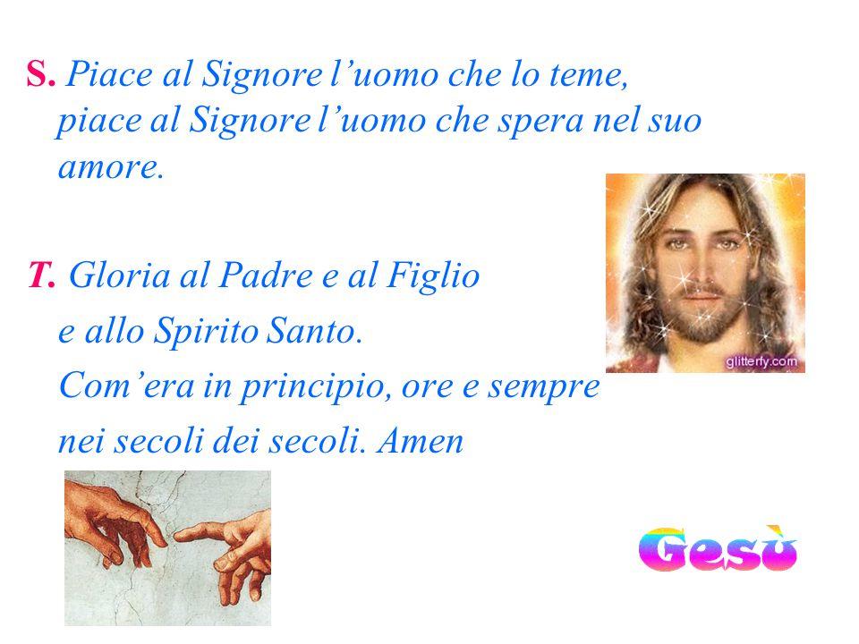 S. Piace al Signore l'uomo che lo teme, piace al Signore l'uomo che spera nel suo amore.