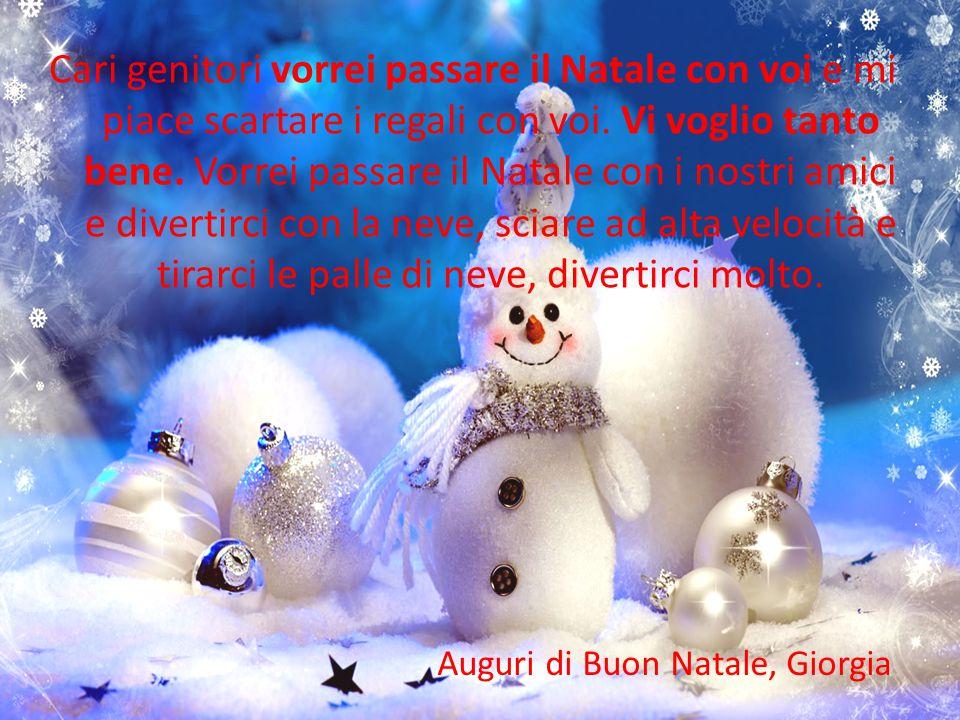 Cari genitori vorrei passare il Natale con voi e mi piace scartare i regali con voi. Vi voglio tanto bene. Vorrei passare il Natale con i nostri amici e divertirci con la neve, sciare ad alta velocità e tirarci le palle di neve, divertirci molto.