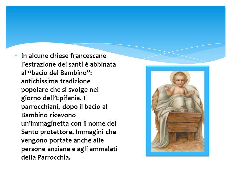 In alcune chiese francescane l'estrazione dei santi è abbinata al bacio del Bambino : antichissima tradizione popolare che si svolge nel giorno dell'Epifania.