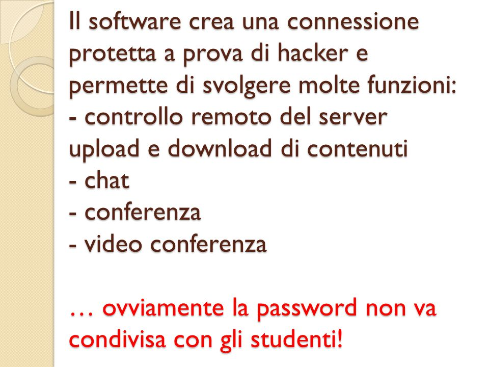 Il software crea una connessione protetta a prova di hacker e permette di svolgere molte funzioni: - controllo remoto del server upload e download di contenuti - chat - conferenza - video conferenza … ovviamente la password non va condivisa con gli studenti!