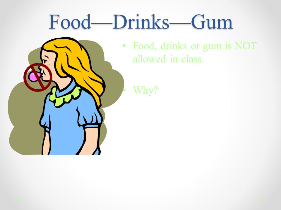 Food—Drinks—Gum Food, drinks or gum is NOT allowed in class. Why