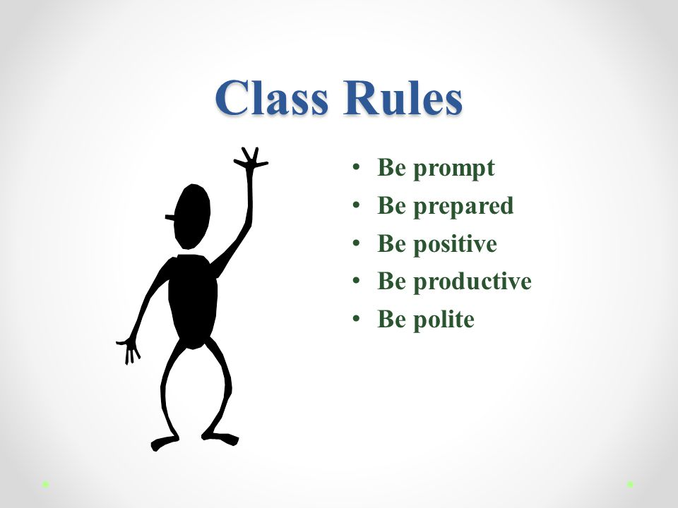 Class Rules Be prompt Be prepared Be positive Be productive Be polite