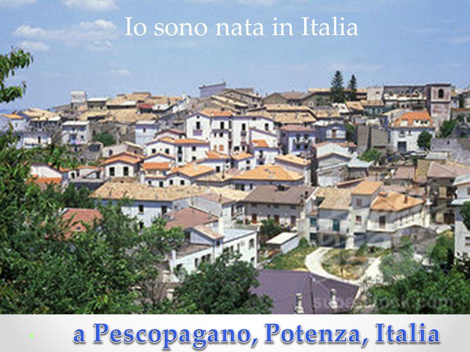 Io sono nata in Italia a Pescopagano, Potenza, Italia