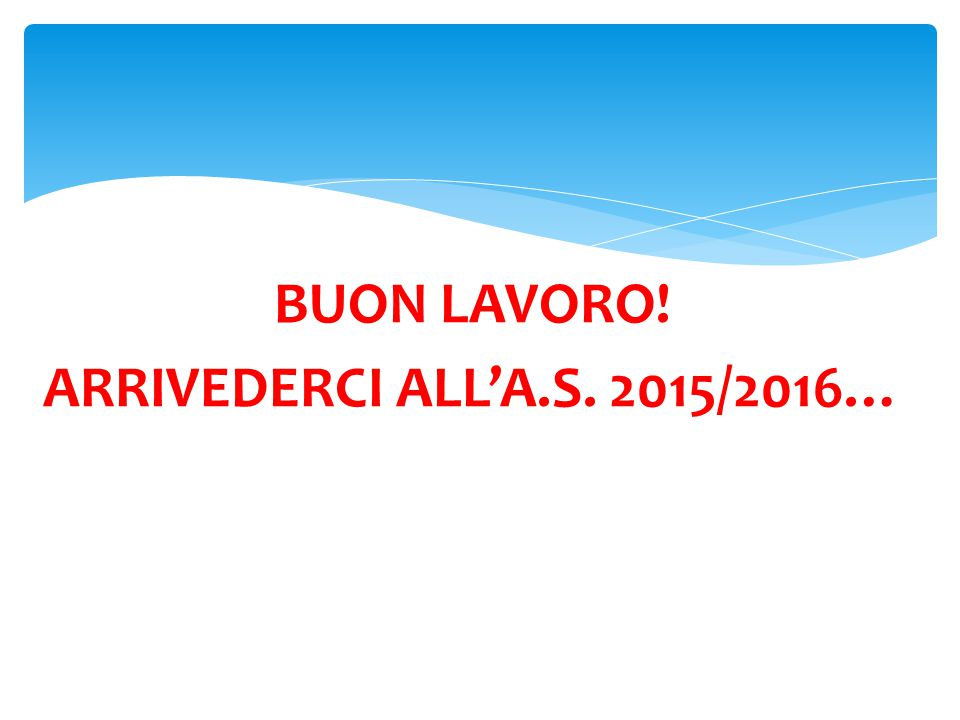 BUON LAVORO! ARRIVEDERCI ALL'A.S. 2015/2016…
