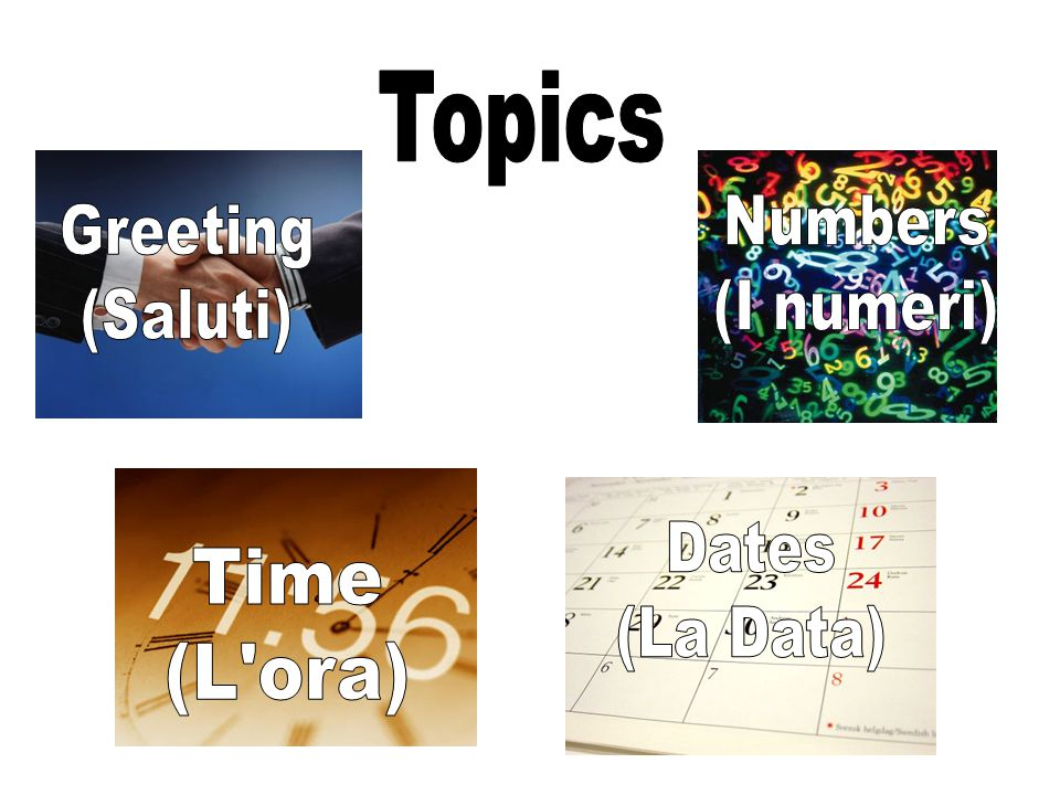Topics Numbers (I numeri) Greeting (Saluti) Dates (La Data) Time (L ora)
