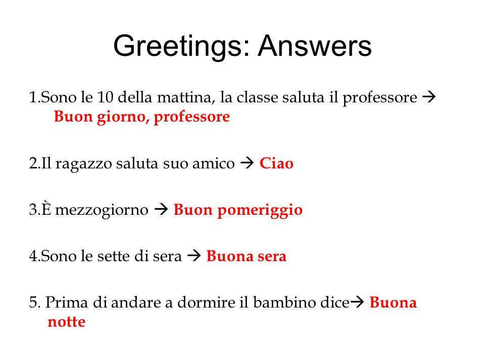 Greetings: Answers 1.Sono le 10 della mattina, la classe saluta il professore  Buon giorno, professore.