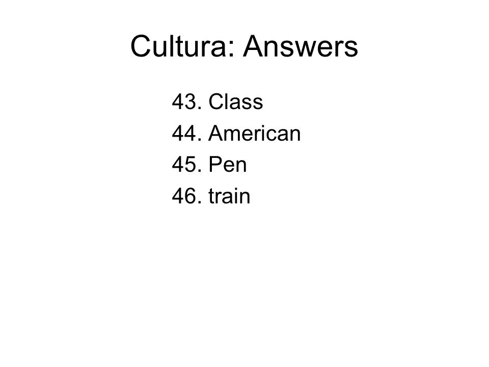 Cultura: Answers 43. Class 44. American 45. Pen 46. train