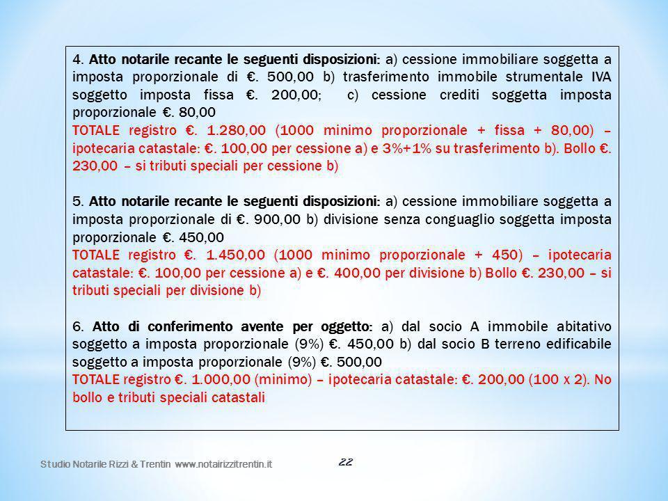 4. Atto notarile recante le seguenti disposizioni: a) cessione immobiliare soggetta a imposta proporzionale di €. 500,00 b) trasferimento immobile strumentale IVA soggetto imposta fissa €. 200,00; c) cessione crediti soggetta imposta proporzionale €. 80,00
