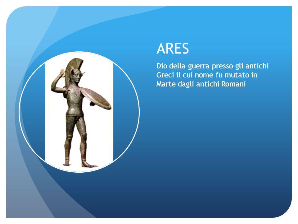 ARES Dio della guerra presso gli antichi Greci il cui nome fu mutato in Marte dagli antichi Romani.