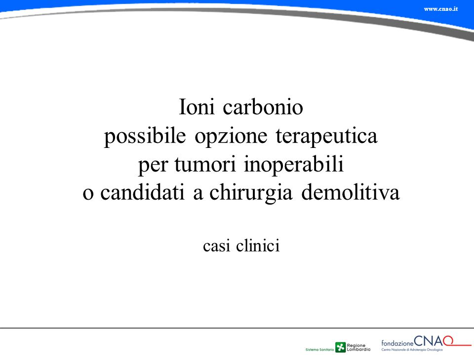 Ioni carbonio possibile opzione terapeutica per tumori inoperabili o candidati a chirurgia demolitiva casi clinici