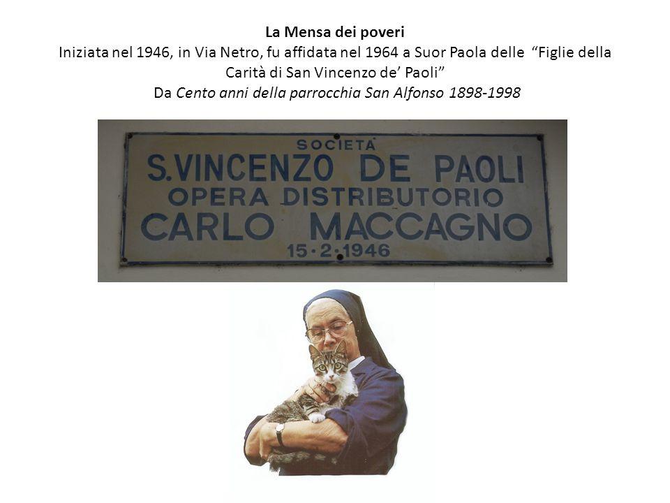 La Mensa dei poveri Iniziata nel 1946, in Via Netro, fu affidata nel 1964 a Suor Paola delle Figlie della Carità di San Vincenzo de' Paoli Da Cento anni della parrocchia San Alfonso 1898-1998
