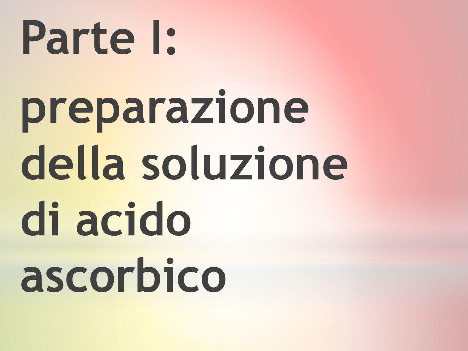 Parte I: preparazione della soluzione di acido ascorbico