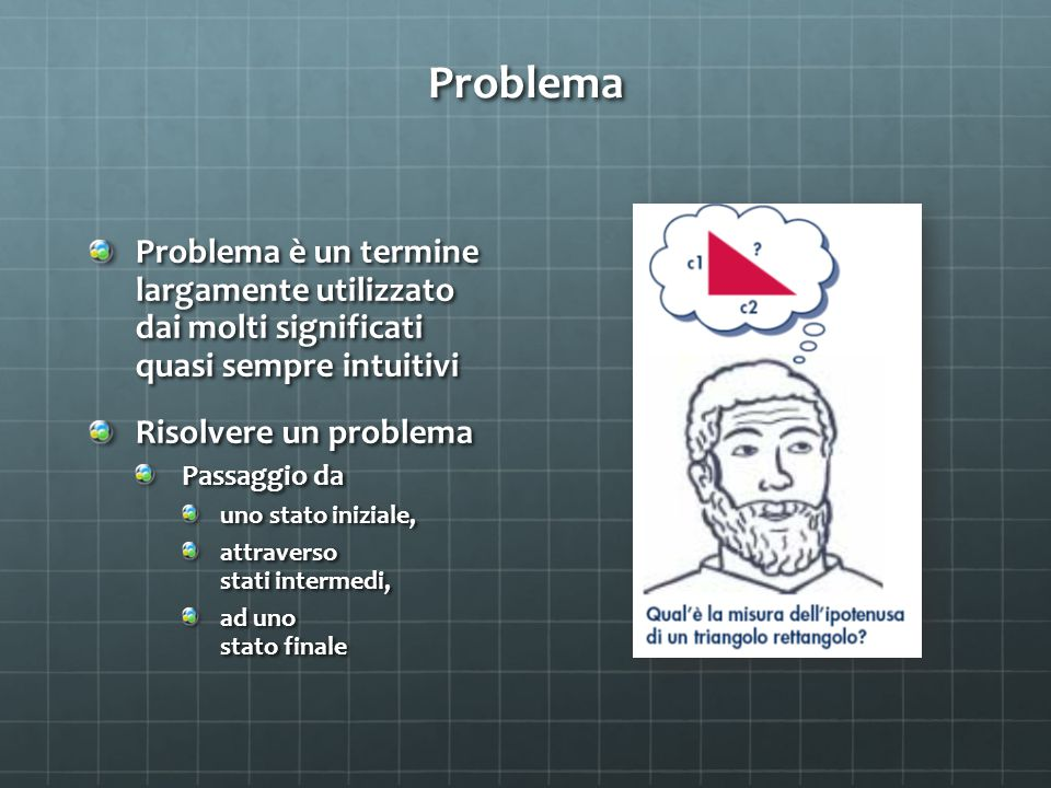 Problema Problema è un termine largamente utilizzato dai molti significati quasi sempre intuitivi.