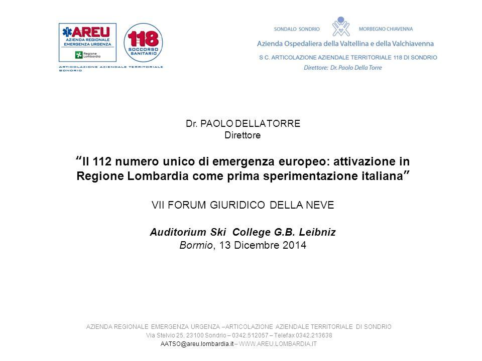Dr. PAOLO DELLA TORRE Direttore Il 112 numero unico di emergenza europeo: attivazione in Regione Lombardia come prima sperimentazione italiana VII FORUM GIURIDICO DELLA NEVE Auditorium Ski College G.B. Leibniz Bormio, 13 Dicembre 2014