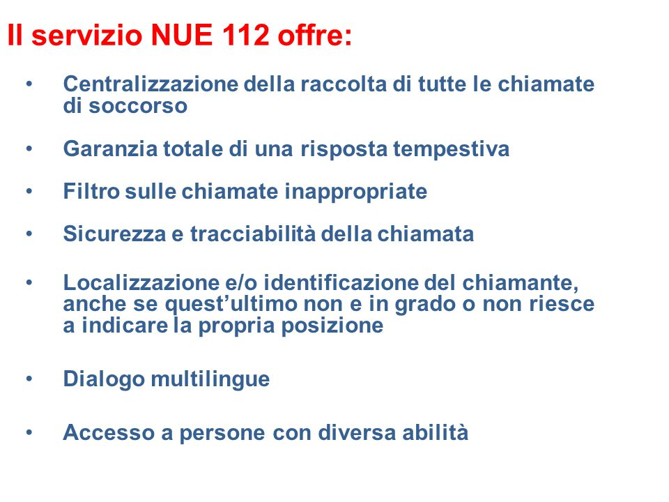 Il servizio NUE 112 offre: Centralizzazione della raccolta di tutte le chiamate di soccorso. Garanzia totale di una risposta tempestiva.