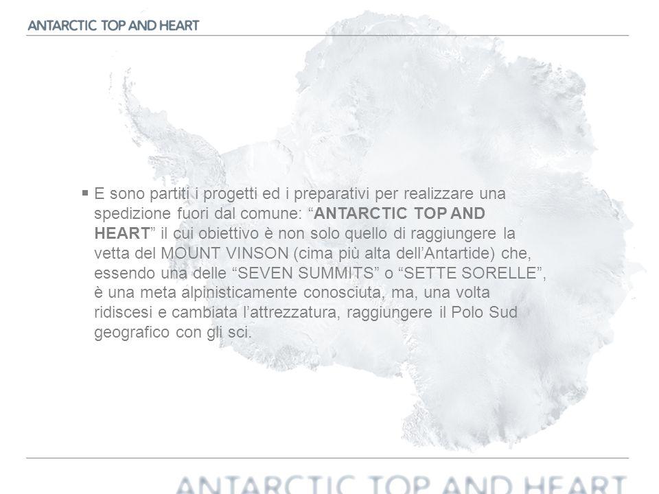 E sono partiti i progetti ed i preparativi per realizzare una spedizione fuori dal comune: ANTARCTIC TOP AND HEART il cui obiettivo è non solo quello di raggiungere la vetta del MOUNT VINSON (cima più alta dell'Antartide) che, essendo una delle SEVEN SUMMITS o SETTE SORELLE , è una meta alpinisticamente conosciuta, ma, una volta ridiscesi e cambiata l'attrezzatura, raggiungere il Polo Sud geografico con gli sci.