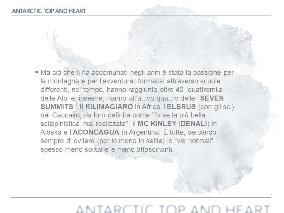 Ma ciò che li ha accomunati negli anni è stata la passione per la montagna e per l'avventura: formatisi attraverso scuole differenti, nel tempo, hanno raggiunto oltre 40 quattromila delle Alpi e, insieme, hanno all'attivo quattro delle SEVEN SUMMITS : Il KILIMAGIARO in Africa, l'ELBRUS (con gli sci) nel Caucaso, da loro definita come forse la più bella scialpinistica mai realizzata , il MC KINLEY (DENALI) in Alaska e l'ACONCAGUA in Argentina.
