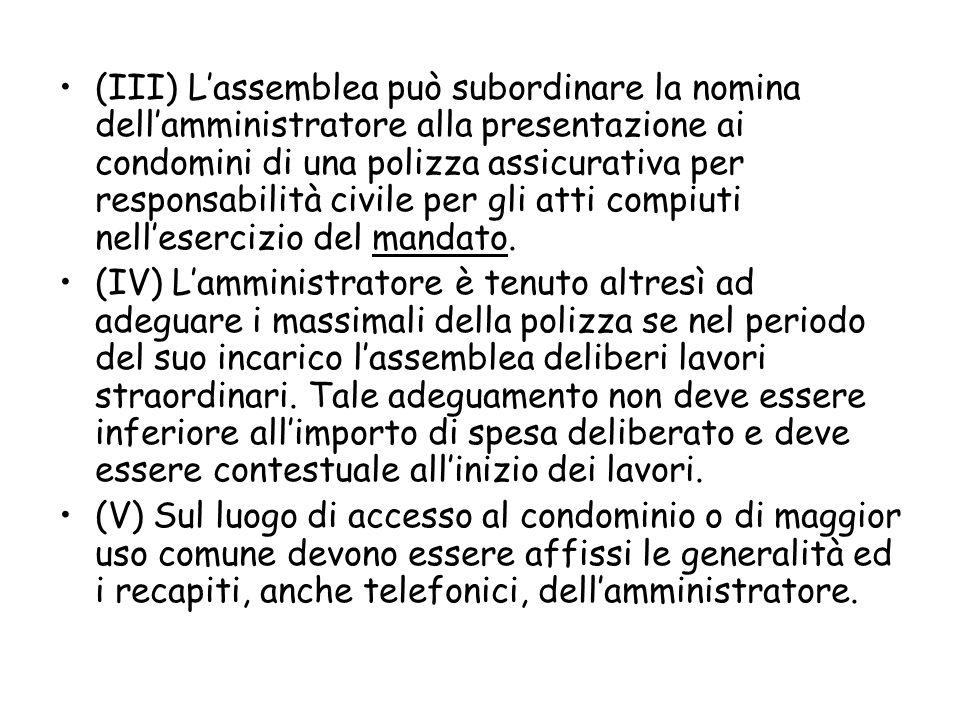 (III) L'assemblea può subordinare la nomina dell'amministratore alla presentazione ai condomini di una polizza assicurativa per responsabilità civile per gli atti compiuti nell'esercizio del mandato.