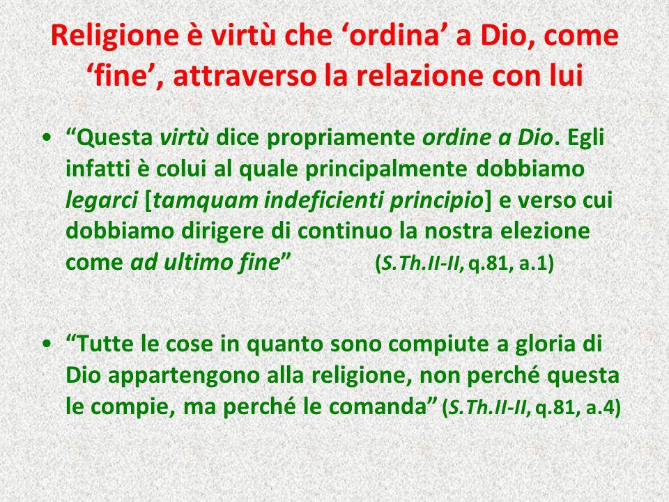 Religione è virtù che 'ordina' a Dio, come 'fine', attraverso la relazione con lui