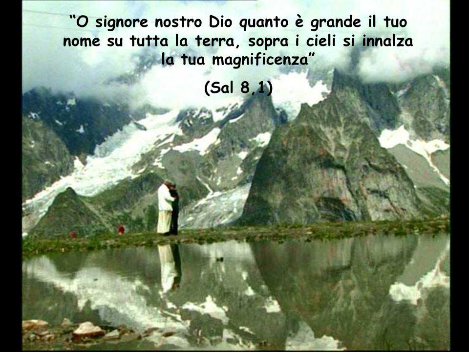 O signore nostro Dio quanto è grande il tuo nome su tutta la terra, sopra i cieli si innalza la tua magnificenza
