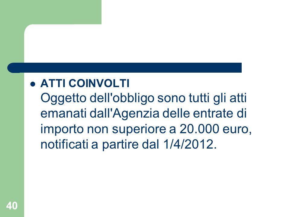 ATTI COINVOLTI Oggetto dell obbligo sono tutti gli atti emanati dall Agenzia delle entrate di importo non superiore a 20.000 euro, notificati a partire dal 1/4/2012.