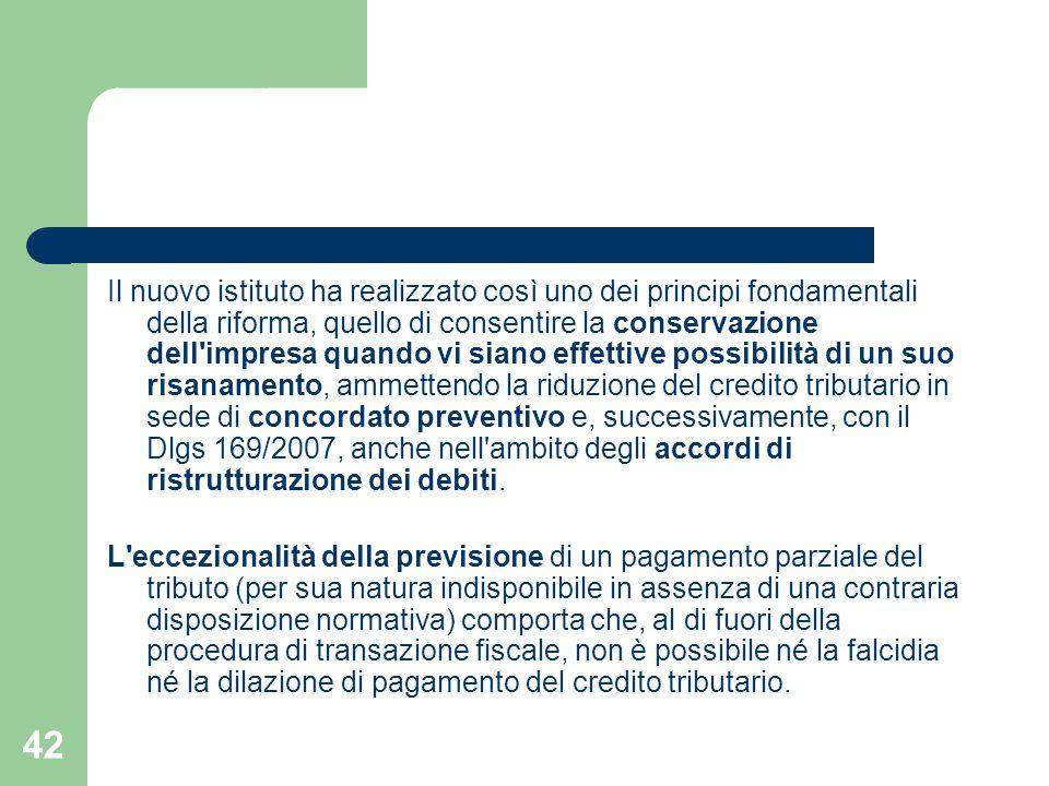 Il nuovo istituto ha realizzato così uno dei principi fondamentali della riforma, quello di consentire la conservazione dell impresa quando vi siano effettive possibilità di un suo risanamento, ammettendo la riduzione del credito tributario in sede di concordato preventivo e, successivamente, con il Dlgs 169/2007, anche nell ambito degli accordi di ristrutturazione dei debiti.