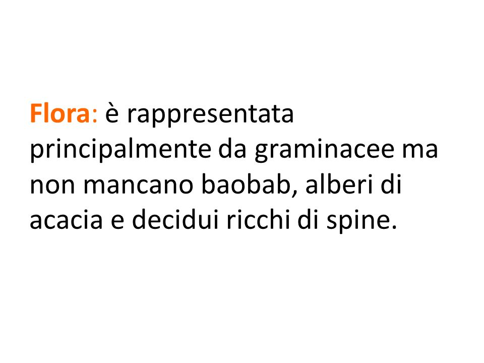 Flora: è rappresentata principalmente da graminacee ma non mancano baobab, alberi di acacia e decidui ricchi di spine.