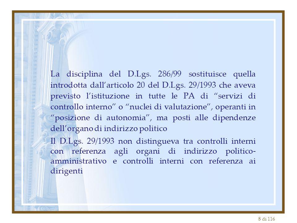 La disciplina del D.Lgs. 286/99 sostituisce quella introdotta dall'articolo 20 del D.Lgs. 29/1993 che aveva previsto l'istituzione in tutte le PA di servizi di controllo interno o nuclei di valutazione , operanti in posizione di autonomia , ma posti alle dipendenze dell'organo di indirizzo politico