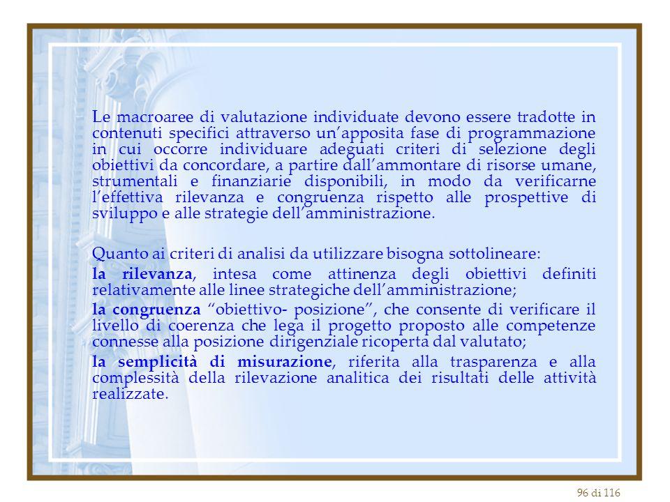 Le macroaree di valutazione individuate devono essere tradotte in contenuti specifici attraverso un'apposita fase di programmazione in cui occorre individuare adeguati criteri di selezione degli obiettivi da concordare, a partire dall'ammontare di risorse umane, strumentali e finanziarie disponibili, in modo da verificarne l'effettiva rilevanza e congruenza rispetto alle prospettive di sviluppo e alle strategie dell'amministrazione.