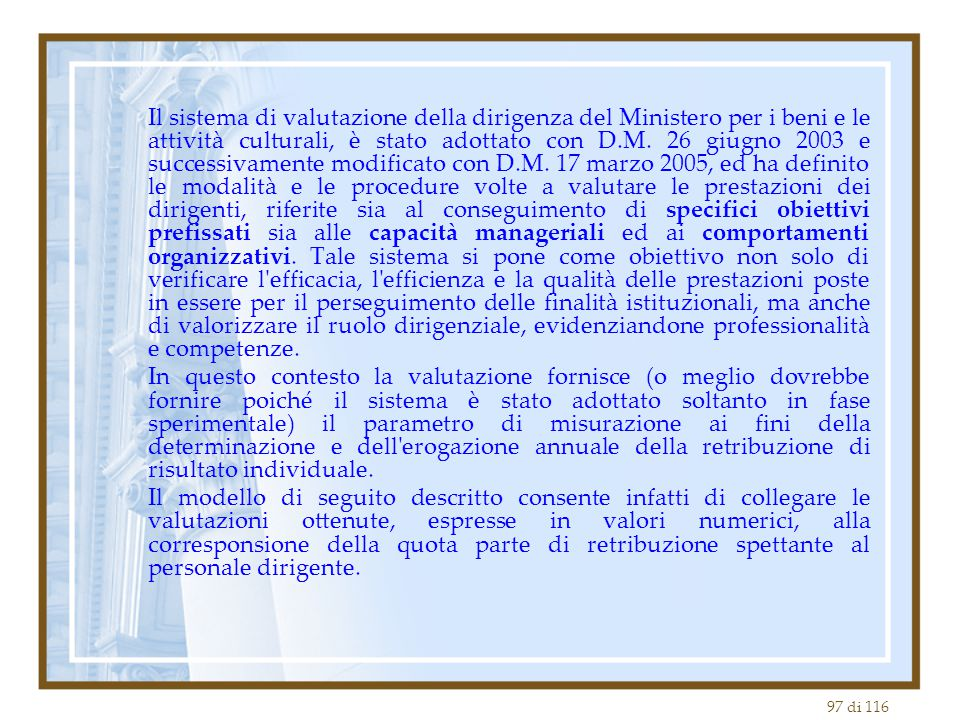 Il sistema di valutazione della dirigenza del Ministero per i beni e le attività culturali, è stato adottato con D.M. 26 giugno 2003 e successivamente modificato con D.M. 17 marzo 2005, ed ha definito le modalità e le procedure volte a valutare le prestazioni dei dirigenti, riferite sia al conseguimento di specifici obiettivi prefissati sia alle capacità manageriali ed ai comportamenti organizzativi. Tale sistema si pone come obiettivo non solo di verificare l efficacia, l efficienza e la qualità delle prestazioni poste in essere per il perseguimento delle finalità istituzionali, ma anche di valorizzare il ruolo dirigenziale, evidenziandone professionalità e competenze.