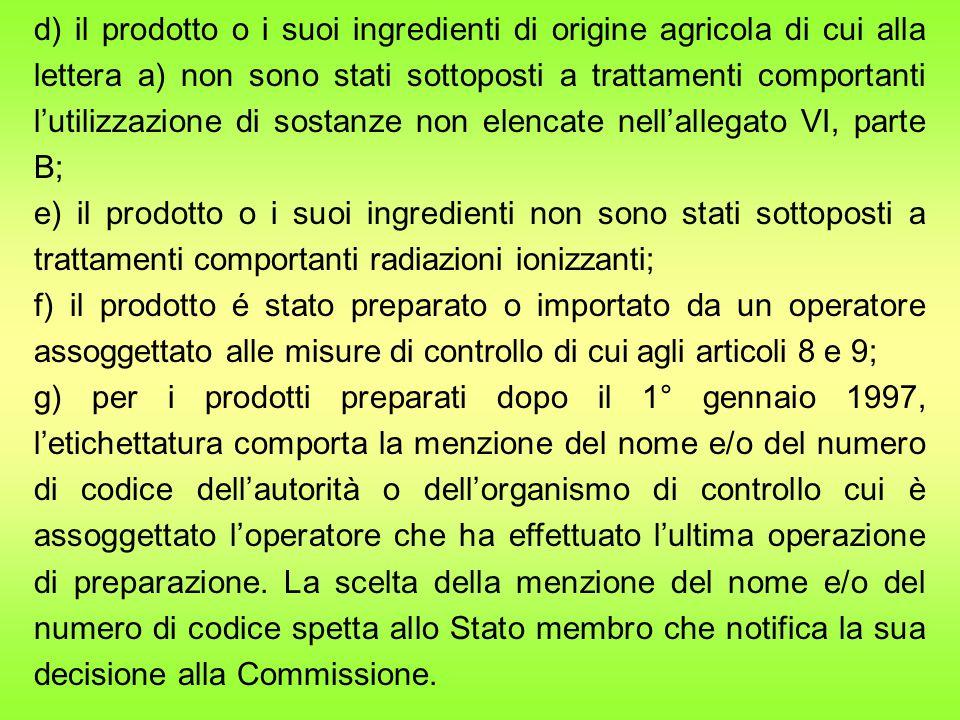 d) il prodotto o i suoi ingredienti di origine agricola di cui alla lettera a) non sono stati sottoposti a trattamenti comportanti l'utilizzazione di sostanze non elencate nell'allegato VI, parte B;