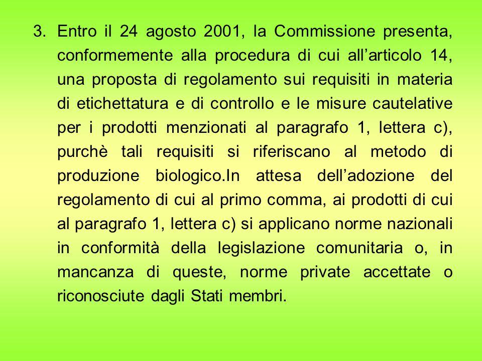 Entro il 24 agosto 2001, la Commissione presenta, conformemente alla procedura di cui all'articolo 14, una proposta di regolamento sui requisiti in materia di etichettatura e di controllo e le misure cautelative per i prodotti menzionati al paragrafo 1, lettera c), purchè tali requisiti si riferiscano al metodo di produzione biologico.In attesa dell'adozione del regolamento di cui al primo comma, ai prodotti di cui al paragrafo 1, lettera c) si applicano norme nazionali in conformità della legislazione comunitaria o, in mancanza di queste, norme private accettate o riconosciute dagli Stati membri.