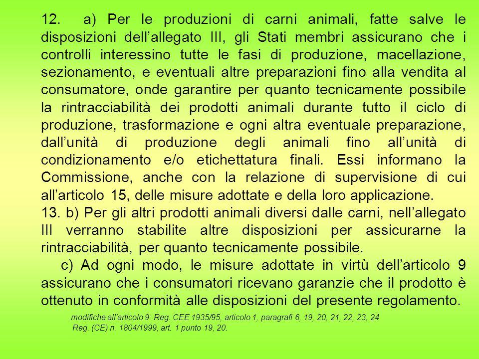 12. a) Per le produzioni di carni animali, fatte salve le disposizioni dell'allegato III, gli Stati membri assicurano che i controlli interessino tutte le fasi di produzione, macellazione, sezionamento, e eventuali altre preparazioni fino alla vendita al consumatore, onde garantire per quanto tecnicamente possibile la rintracciabilità dei prodotti animali durante tutto il ciclo di produzione, trasformazione e ogni altra eventuale preparazione, dall'unità di produzione degli animali fino all'unità di condizionamento e/o etichettatura finali. Essi informano la Commissione, anche con la relazione di supervisione di cui all'articolo 15, delle misure adottate e della loro applicazione.