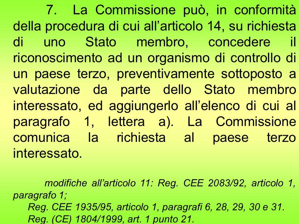 7. La Commissione può, in conformità della procedura di cui all'articolo 14, su richiesta di uno Stato membro, concedere il riconoscimento ad un organismo di controllo di un paese terzo, preventivamente sottoposto a valutazione da parte dello Stato membro interessato, ed aggiungerlo all'elenco di cui al paragrafo 1, lettera a). La Commissione comunica la richiesta al paese terzo interessato.