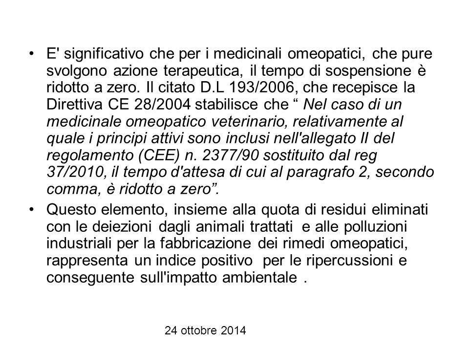E significativo che per i medicinali omeopatici, che pure svolgono azione terapeutica, il tempo di sospensione è ridotto a zero. Il citato D.L 193/2006, che recepisce la Direttiva CE 28/2004 stabilisce che Nel caso di un medicinale omeopatico veterinario, relativamente al quale i principi attivi sono inclusi nell allegato II del regolamento (CEE) n. 2377/90 sostituito dal reg 37/2010, il tempo d attesa di cui al paragrafo 2, secondo comma, è ridotto a zero .