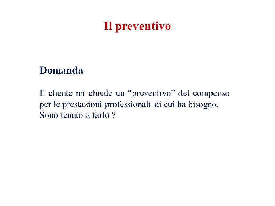 Il preventivo Domanda Il cliente mi chiede un preventivo del compenso per le prestazioni professionali di cui ha bisogno.