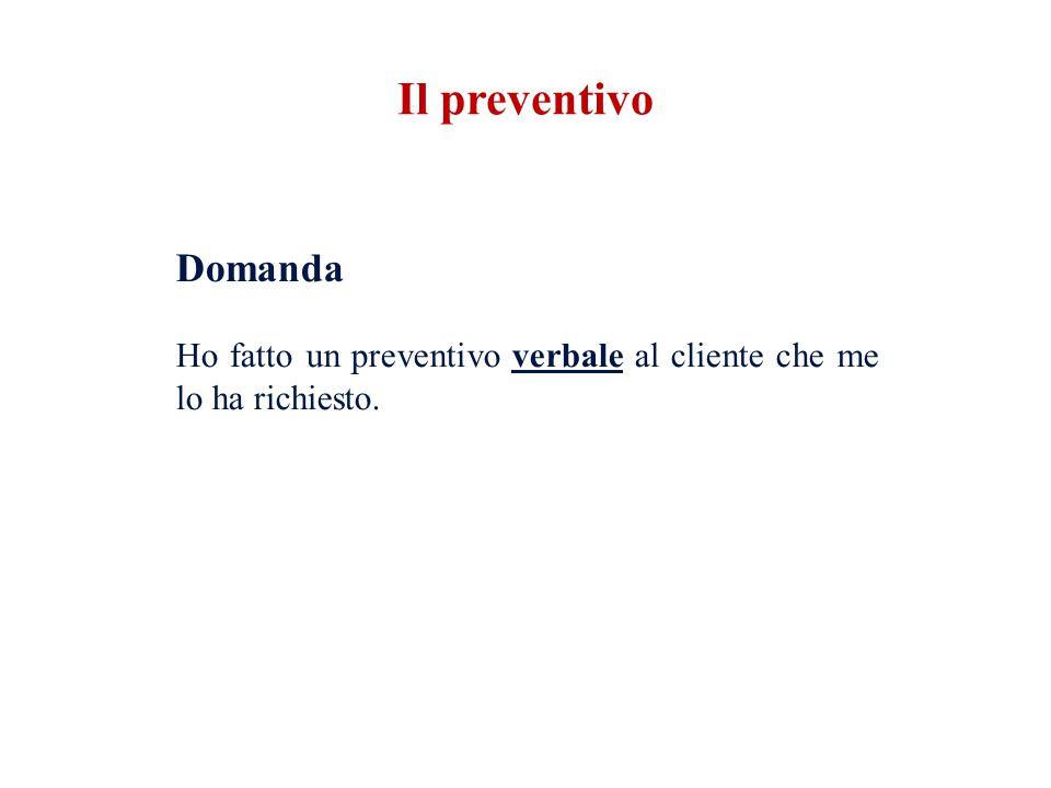 Il preventivo Domanda Ho fatto un preventivo verbale al cliente che me lo ha richiesto.