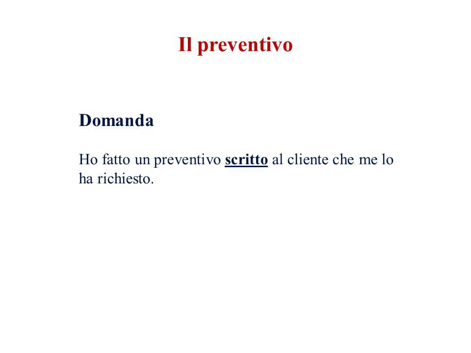 Il preventivo Domanda Ho fatto un preventivo scritto al cliente che me lo ha richiesto.