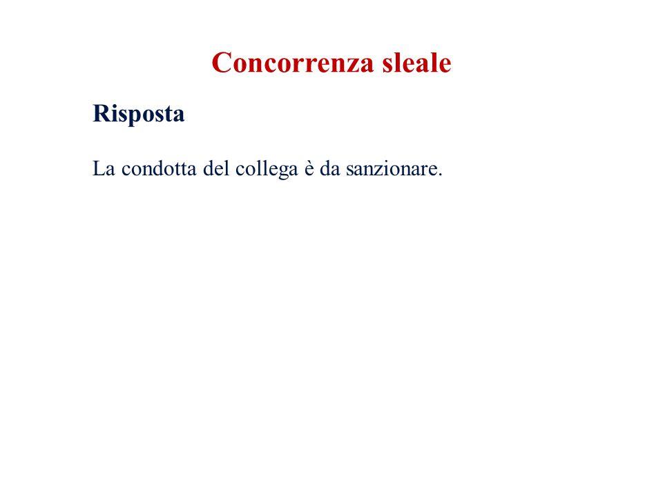 Concorrenza sleale Risposta La condotta del collega è da sanzionare.