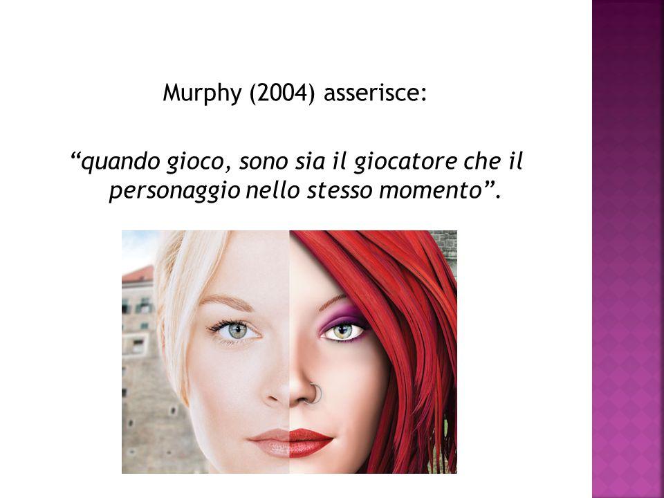 Murphy (2004) asserisce: quando gioco, sono sia il giocatore che il personaggio nello stesso momento .