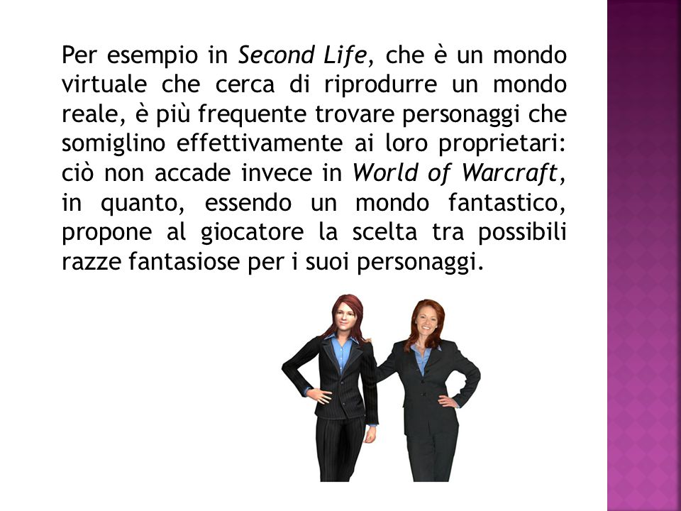Per esempio in Second Life, che è un mondo virtuale che cerca di riprodurre un mondo reale, è più frequente trovare personaggi che somiglino effettivamente ai loro proprietari: ciò non accade invece in World of Warcraft, in quanto, essendo un mondo fantastico, propone al giocatore la scelta tra possibili razze fantasiose per i suoi personaggi.