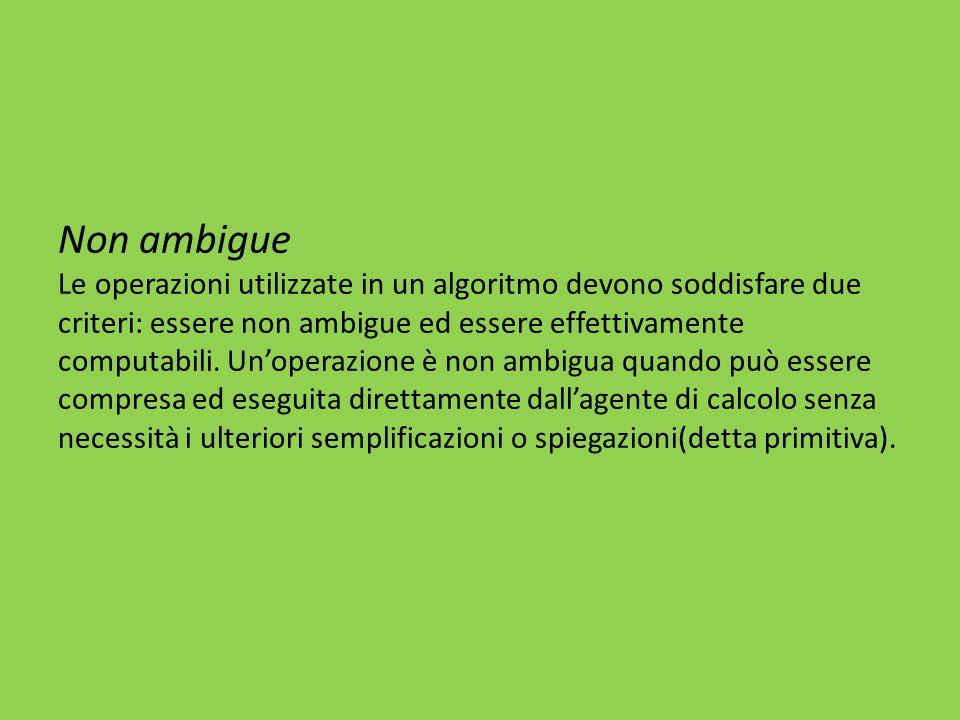 Non ambigue Le operazioni utilizzate in un algoritmo devono soddisfare due criteri: essere non ambigue ed essere effettivamente computabili.