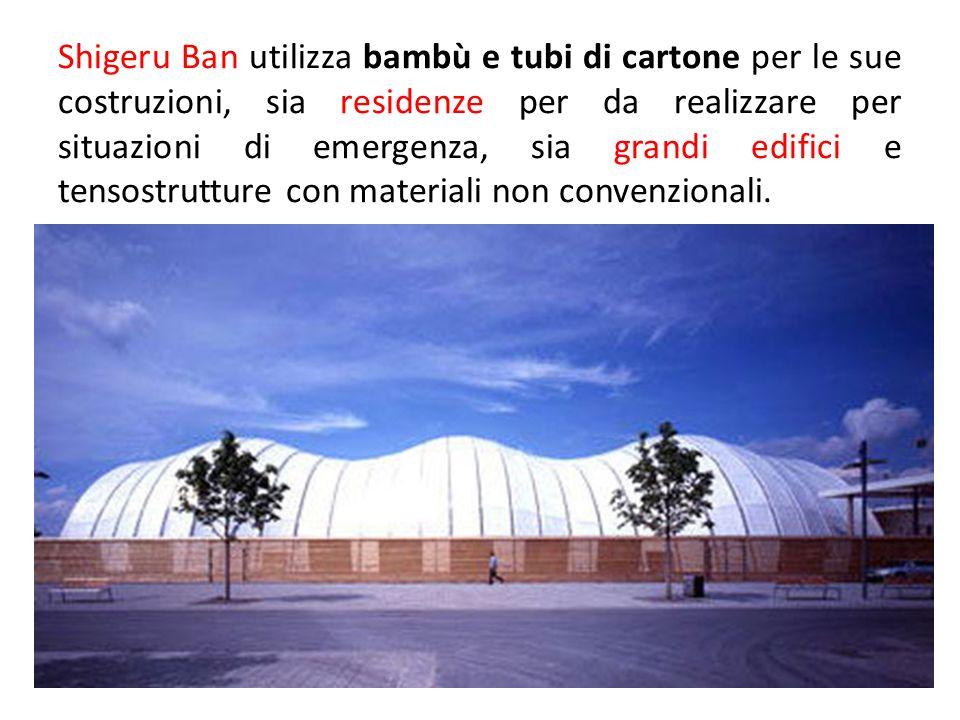 Shigeru Ban utilizza bambù e tubi di cartone per le sue costruzioni, sia residenze per da realizzare per situazioni di emergenza, sia grandi edifici e tensostrutture con materiali non convenzionali.